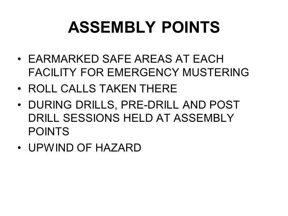 ASSEMBLY POINTS EARMARKED SAFE AREAS AT EACH FACILITY FOR EMERGENCY MUSTERING. ROLL CALLS TAKEN THERE.