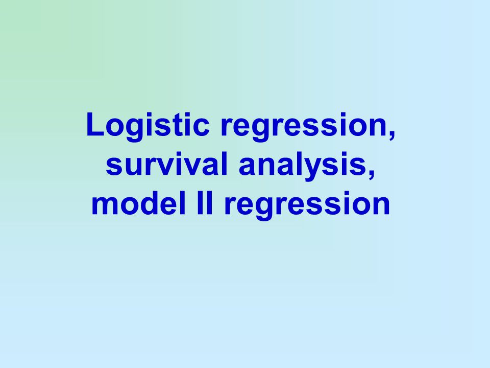 Logistic regression, survival analysis, model II regression