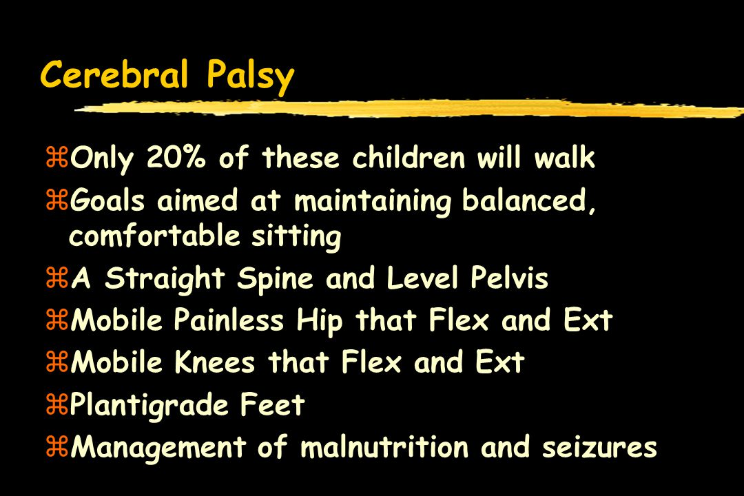 Cerebral Palsy Only 20% of these children will walk