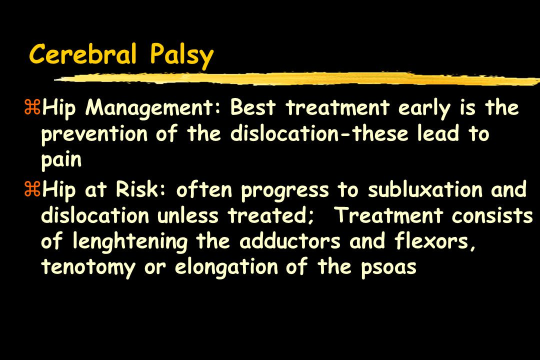 Cerebral Palsy Hip Management: Best treatment early is the prevention of the dislocation-these lead to pain.