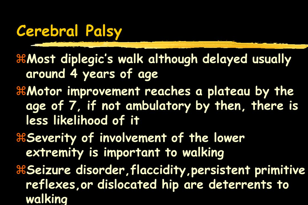 Cerebral Palsy Most diplegic's walk although delayed usually around 4 years of age.