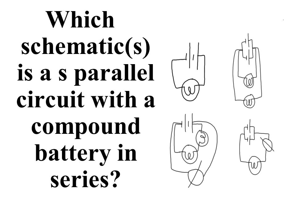 Which schematic(s) is a s parallel circuit with a compound battery in series