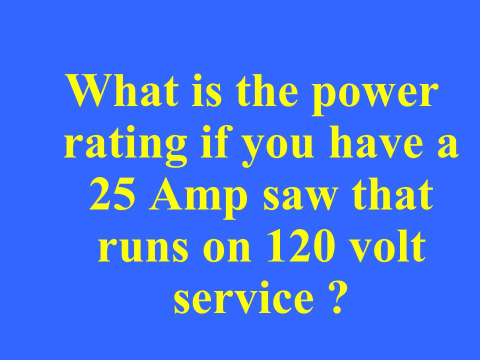 What is the power rating if you have a 25 Amp saw that runs on 120 volt service