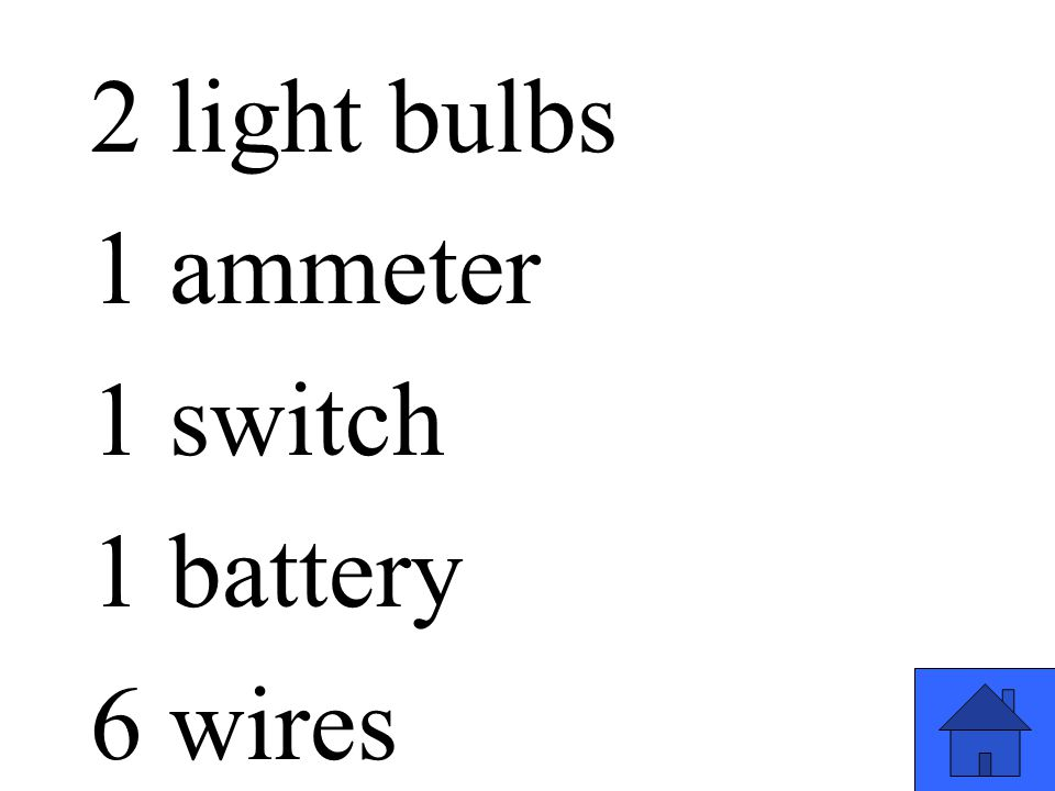 2 light bulbs 1 ammeter 1 switch 1 battery 6 wires