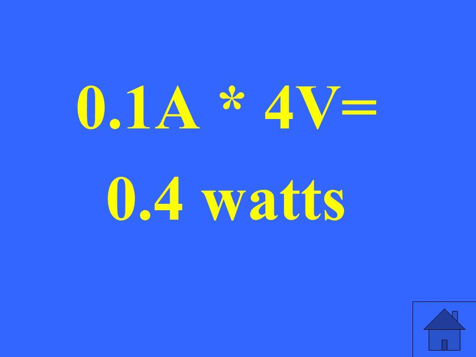0.1A * 4V= 0.4 watts
