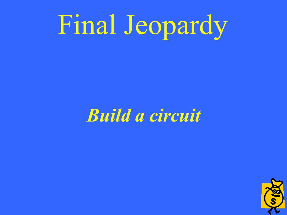 Final Jeopardy Build a circuit