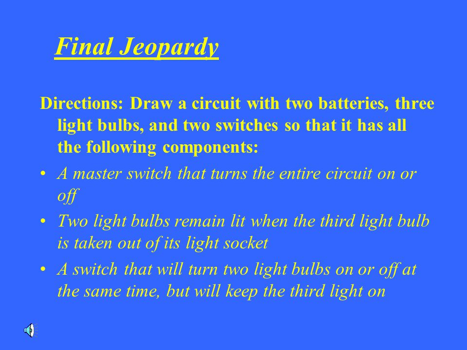 Final Jeopardy Directions: Draw a circuit with two batteries, three light bulbs, and two switches so that it has all the following components: