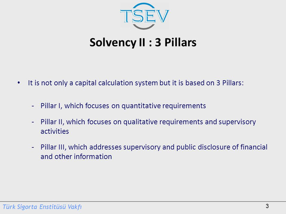 Solvency II : 3 Pillars It is not only a capital calculation system but it is based on 3 Pillars: