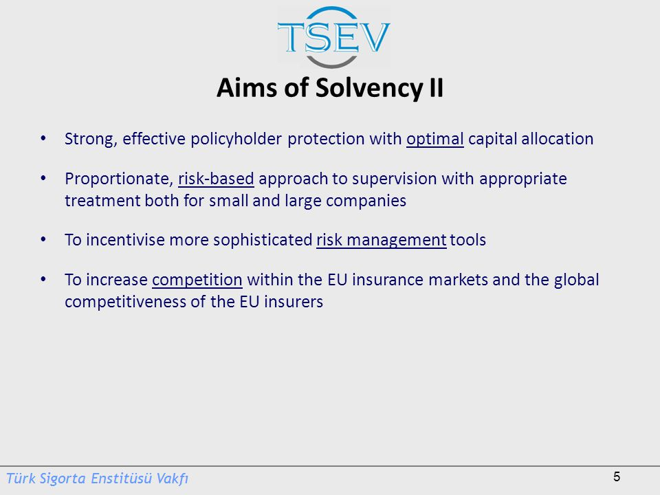 Aims of Solvency II Strong, effective policyholder protection with optimal capital allocation.