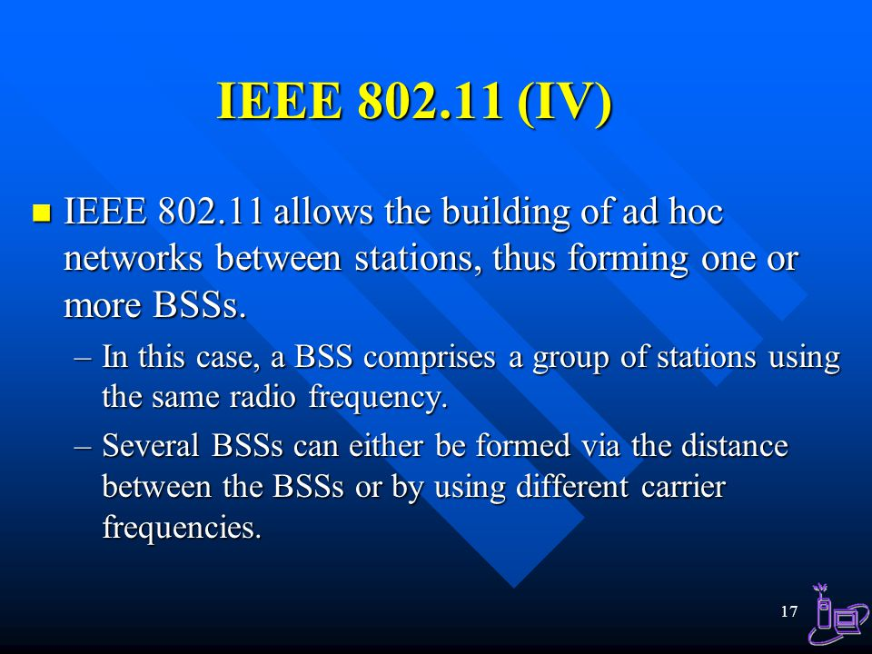 IEEE 802.11 (IV) IEEE 802.11 allows the building of ad hoc networks between stations, thus forming one or more BSSs.