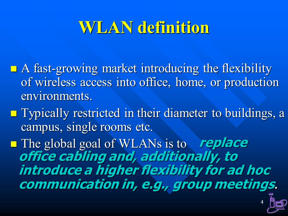 WLAN definition A fast-growing market introducing the flexibility of wireless access into office, home, or production environments.