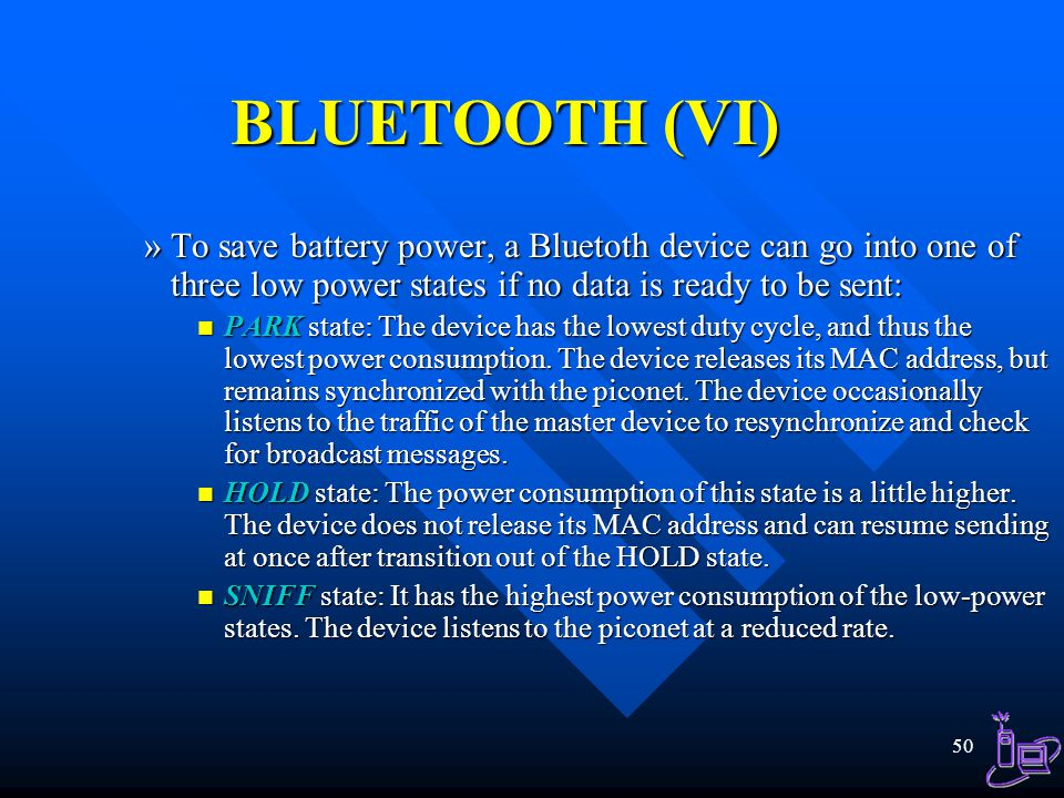 BLUETOOTH (VI) To save battery power, a Bluetoth device can go into one of three low power states if no data is ready to be sent: