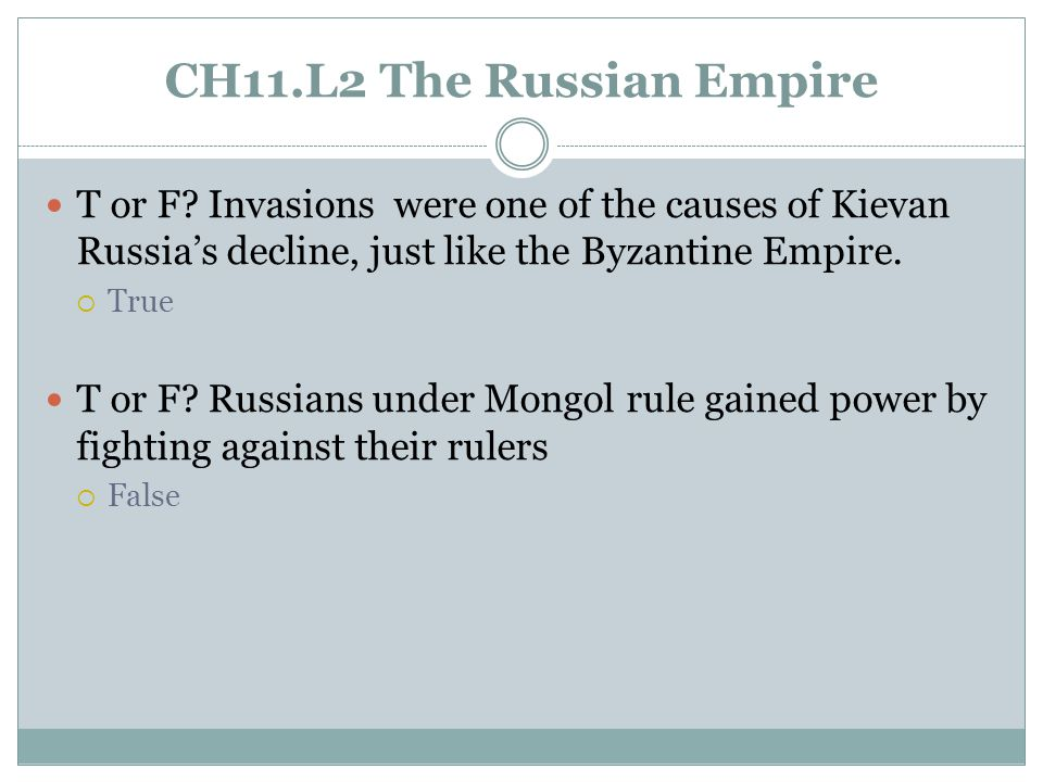CH11.L2 The Russian Empire T or F Invasions were one of the causes of Kievan Russia's decline, just like the Byzantine Empire.