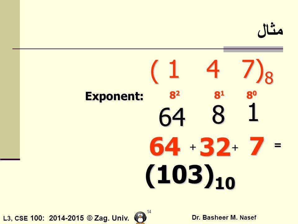 مثال ( 4 7)8 1 Exponent: 82 81 80 1 8 64 64 32 7 = + + (103)10
