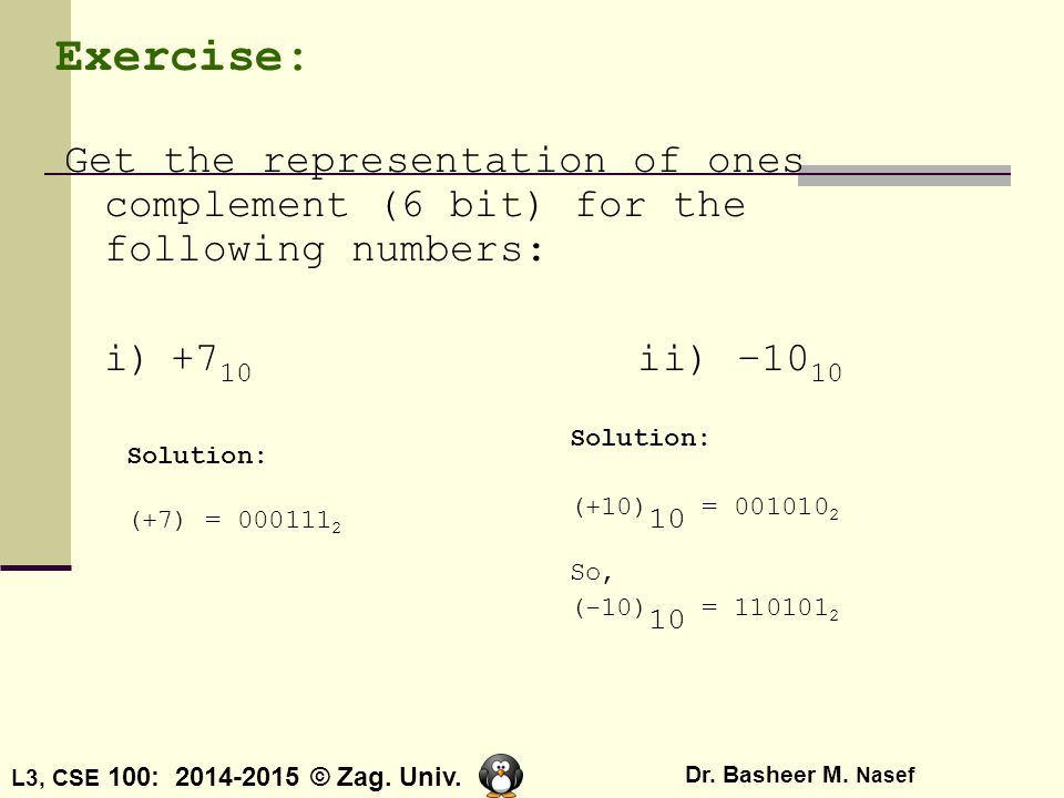 Exercise: Get the representation of ones complement (6 bit) for the following numbers: i) +710 ii) –1010.