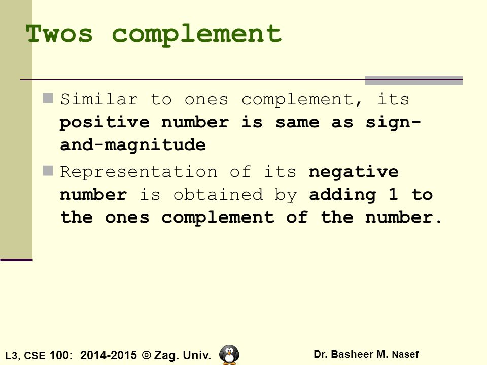 Twos complement Similar to ones complement, its positive number is same as sign-and-magnitude.