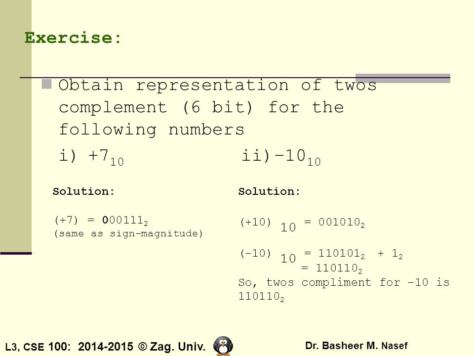 Exercise: Obtain representation of twos complement (6 bit) for the following numbers. i) +710 ii)–1010.