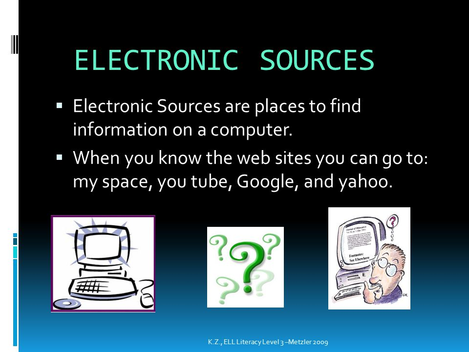 ELECTRONIC SOURCES Electronic Sources are places to find information on a computer.