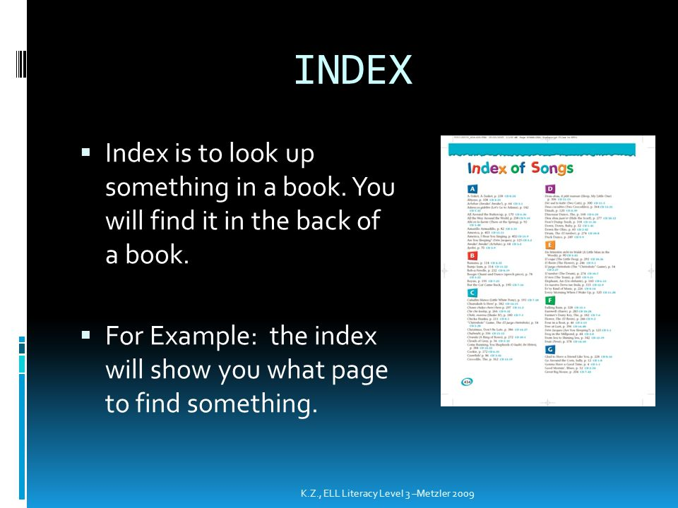 INDEX Index is to look up something in a book. You will find it in the back of a book.