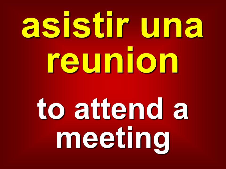 asistir una reunion to attend a meeting