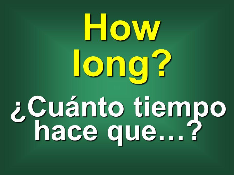 ¿Cuánto tiempo hace que…