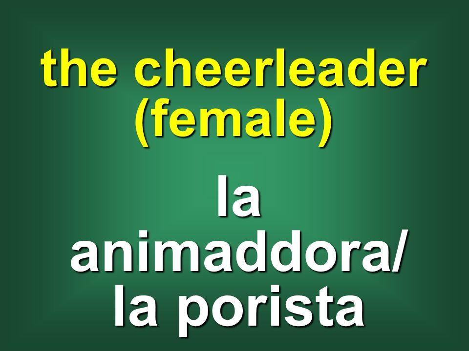 the cheerleader (female) la animaddora/ la porista