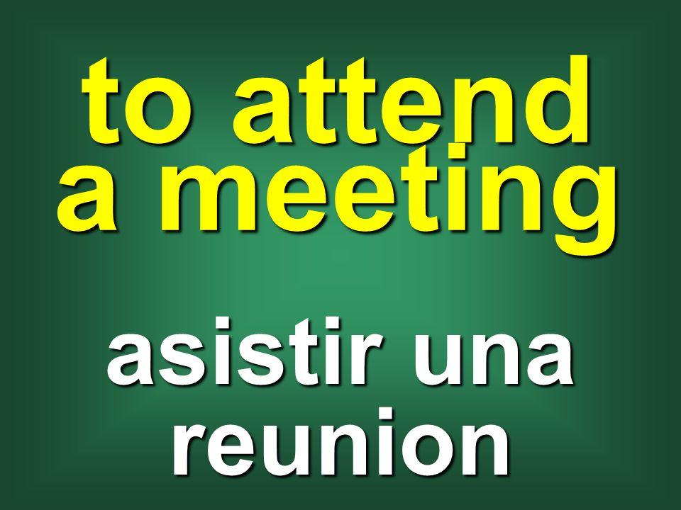 to attend a meeting asistir una reunion