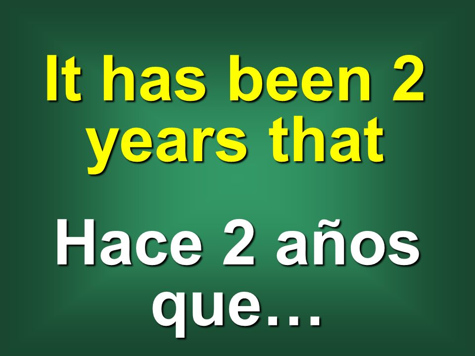 It has been 2 years that Hace 2 años que…