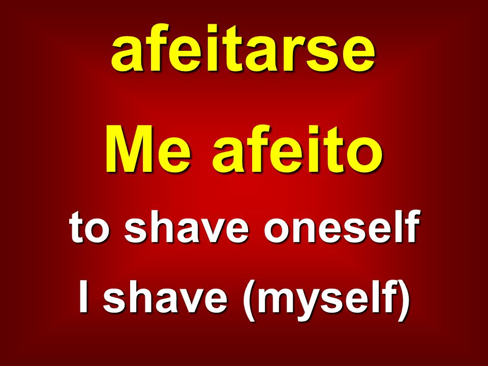 afeitarse Me afeito to shave oneself I shave (myself)