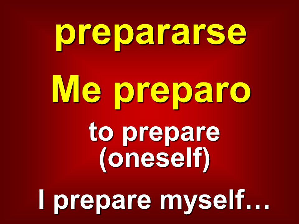 prepararse Me preparo to prepare (oneself) I prepare myself…