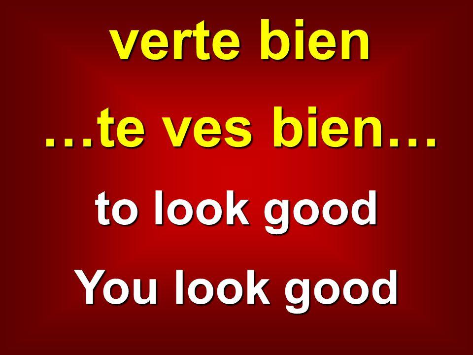 verte bien …te ves bien…