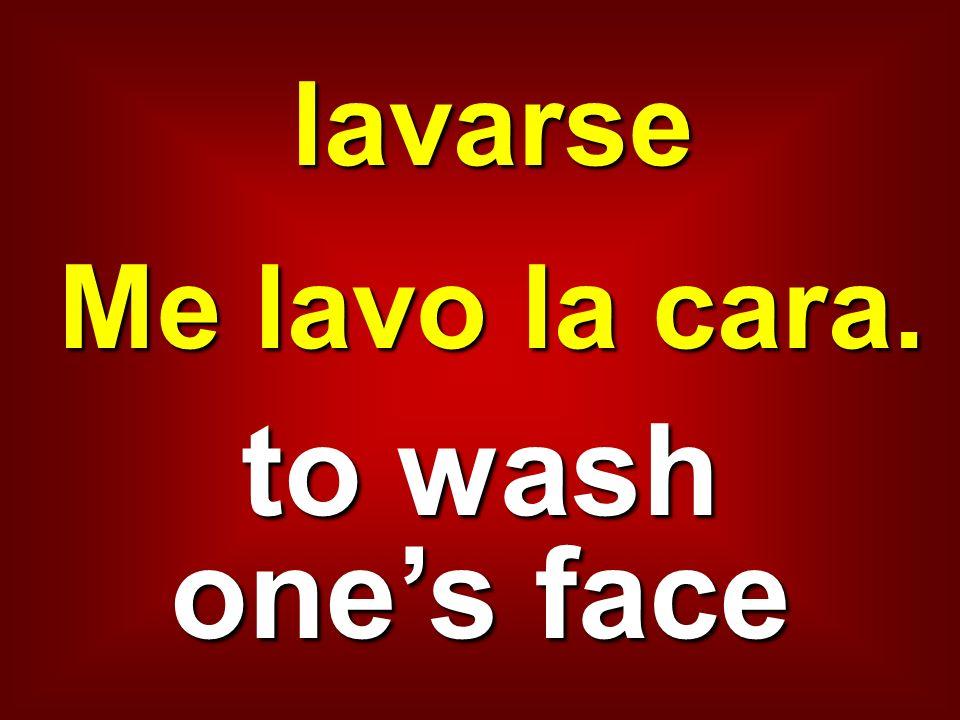 lavarse Me lavo la cara. to wash one's face