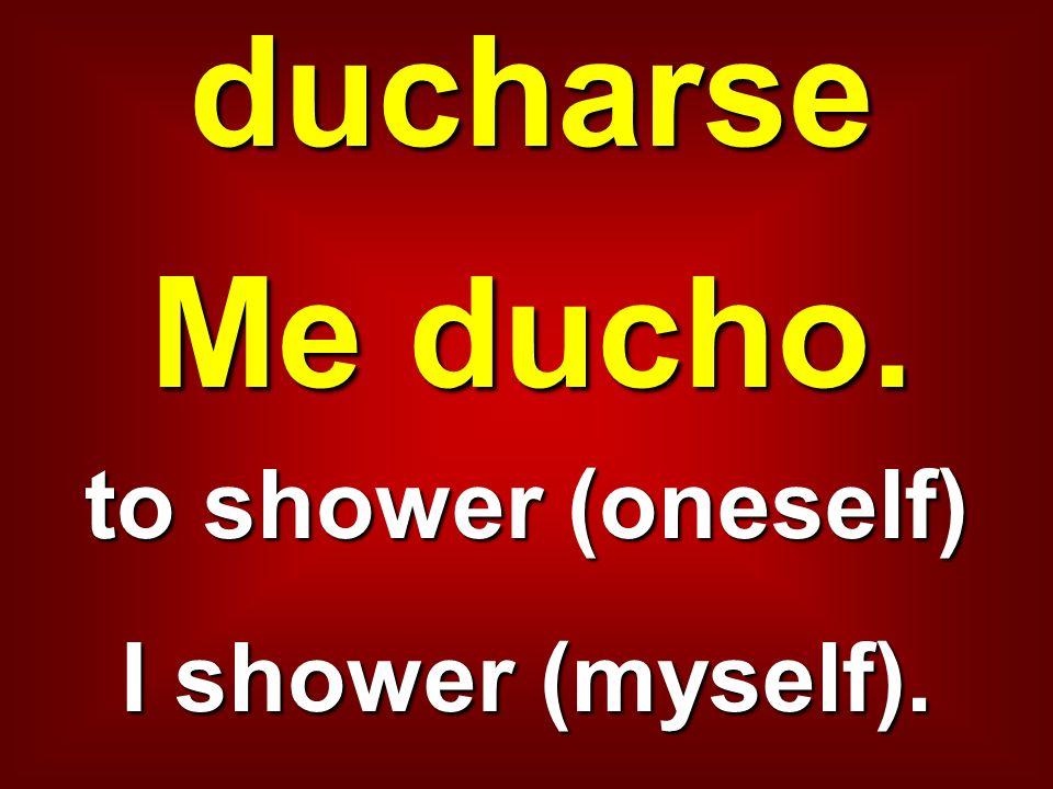 ducharse Me ducho. to shower (oneself) I shower (myself).