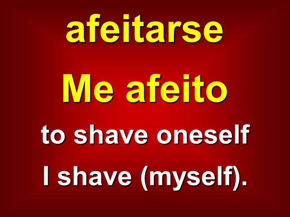 afeitarse Me afeito to shave oneself I shave (myself).