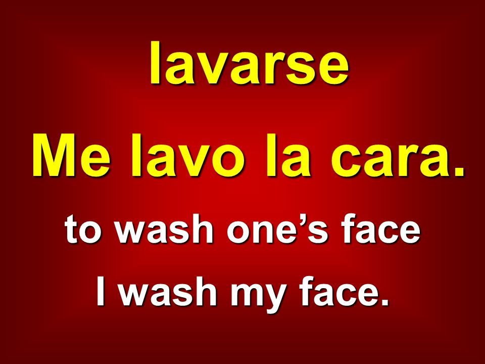 lavarse Me lavo la cara. to wash one's face I wash my face.