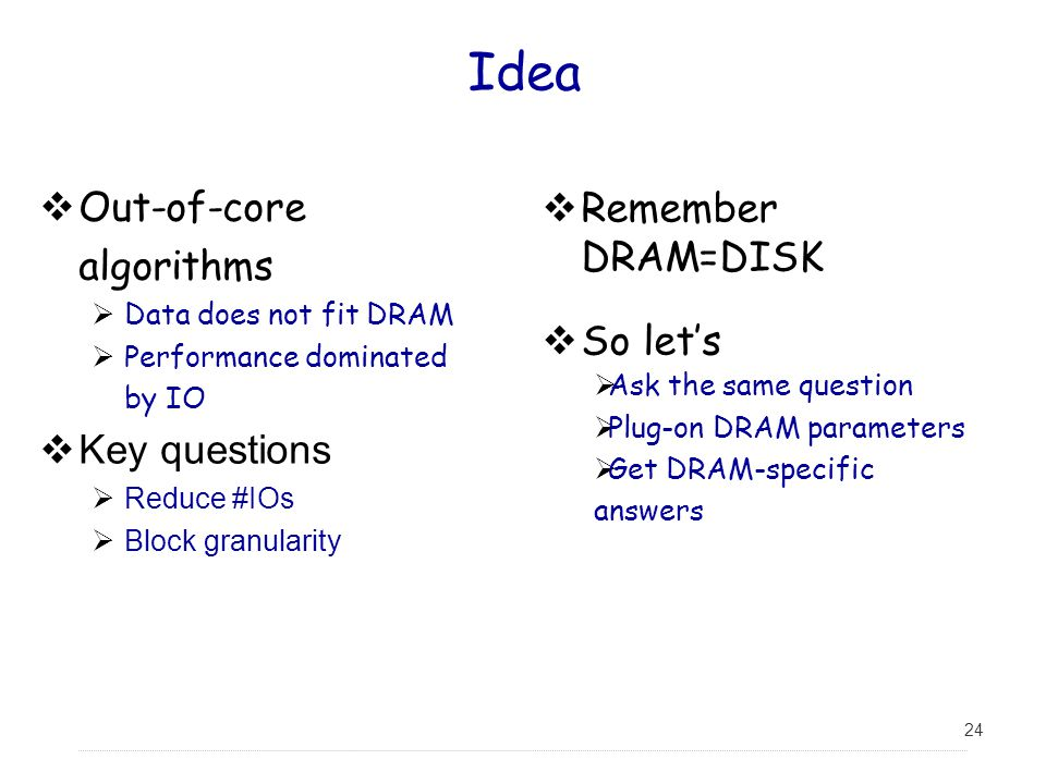 Idea Out-of-core algorithms Remember DRAM=DISK So let's Key questions