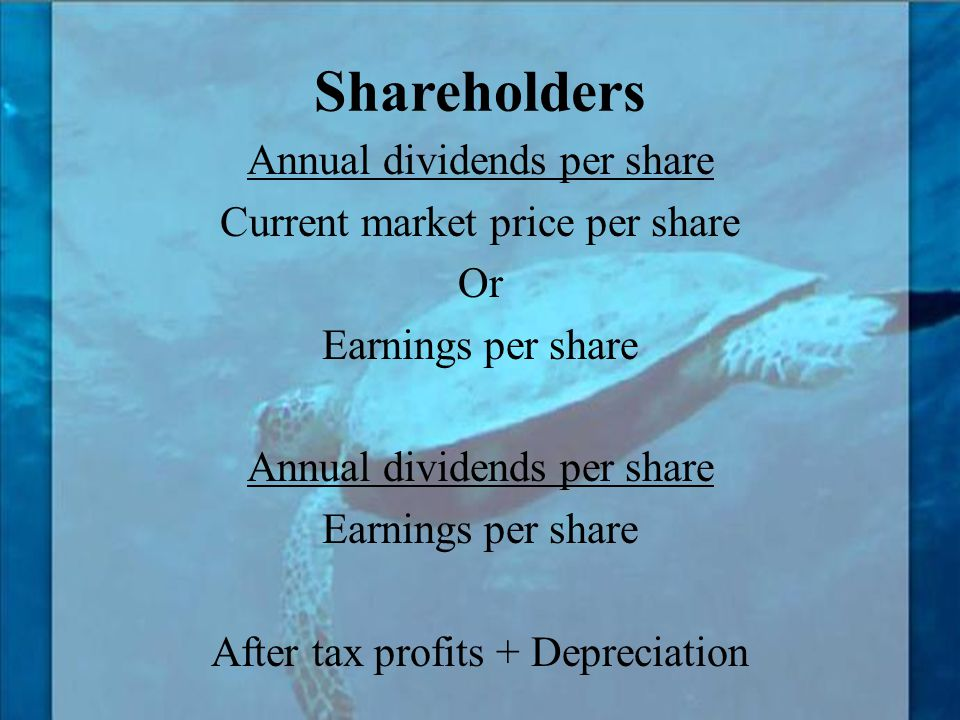 Shareholders Annual dividends per share Current market price per share Or Earnings per share After tax profits + Depreciation
