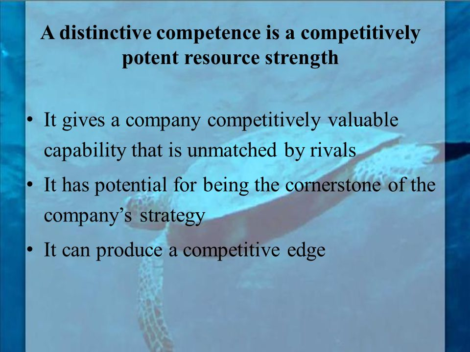 A distinctive competence is a competitively potent resource strength