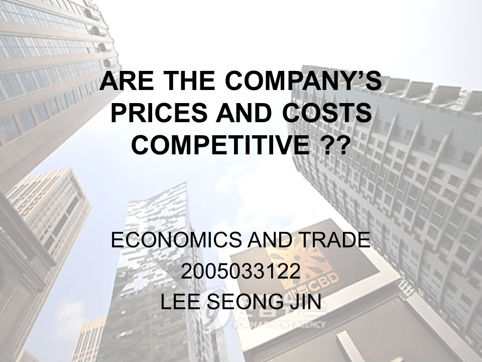 ARE THE COMPANY'S PRICES AND COSTS COMPETITIVE