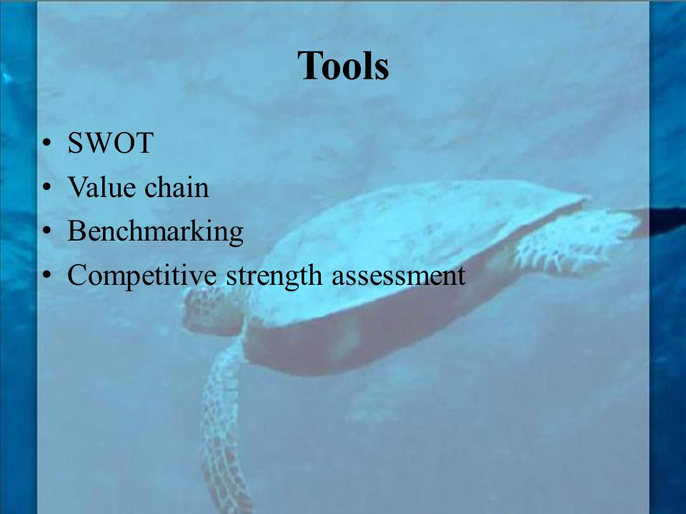 Tools SWOT Value chain Benchmarking Competitive strength assessment