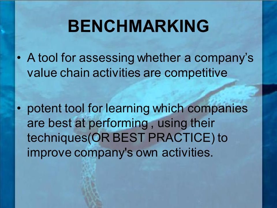 BENCHMARKING A tool for assessing whether a company's value chain activities are competitive.