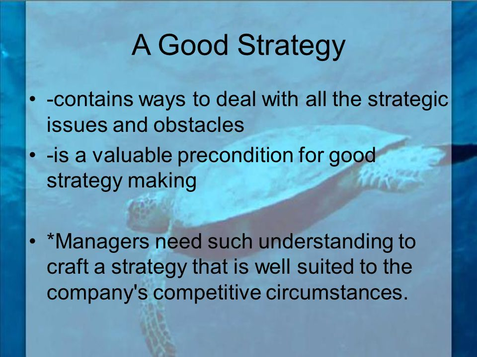 A Good Strategy -contains ways to deal with all the strategic issues and obstacles. -is a valuable precondition for good strategy making.