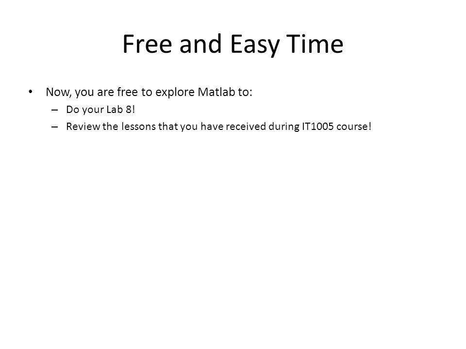Free and Easy Time Now, you are free to explore Matlab to: