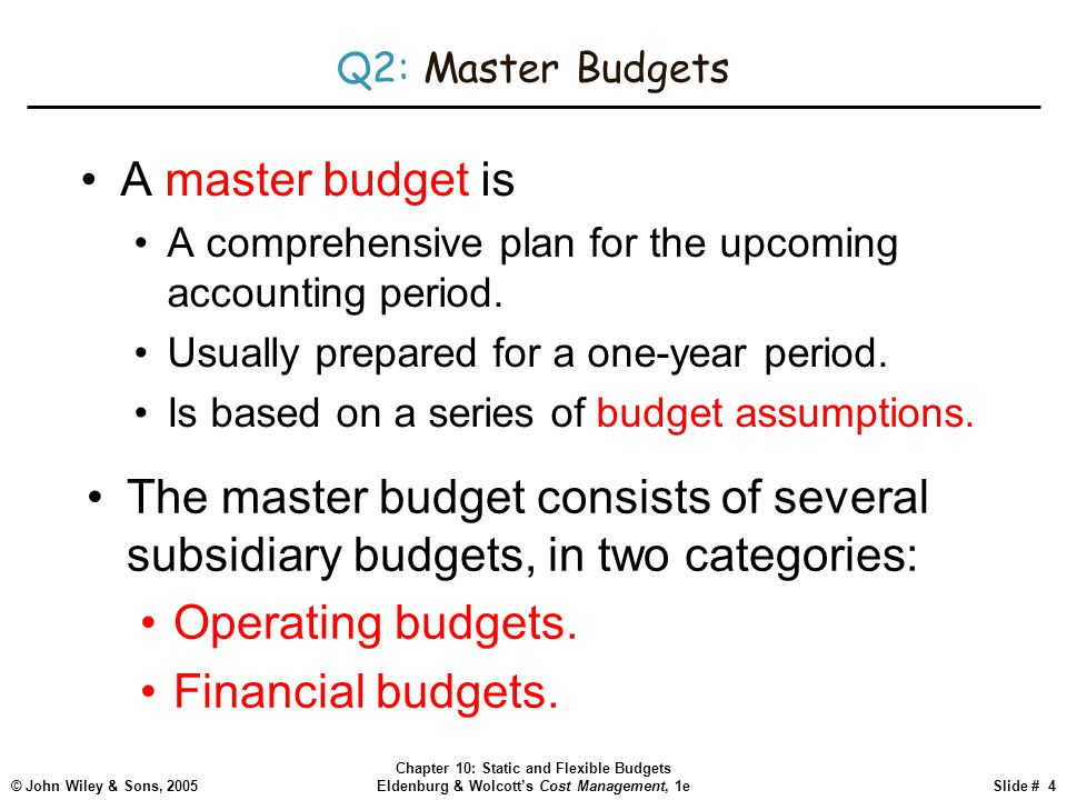 Q2: Master Budgets A master budget is. A comprehensive plan for the upcoming accounting period. Usually prepared for a one-year period.