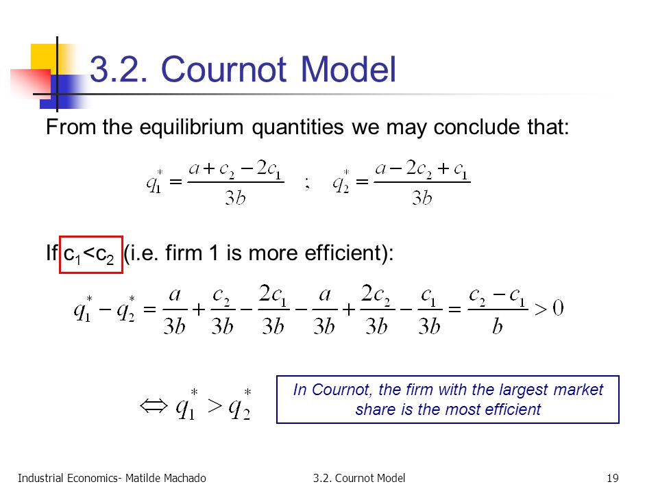 3.2. Cournot Model From the equilibrium quantities we may conclude that: If c1<c2 (i.e. firm 1 is more efficient):
