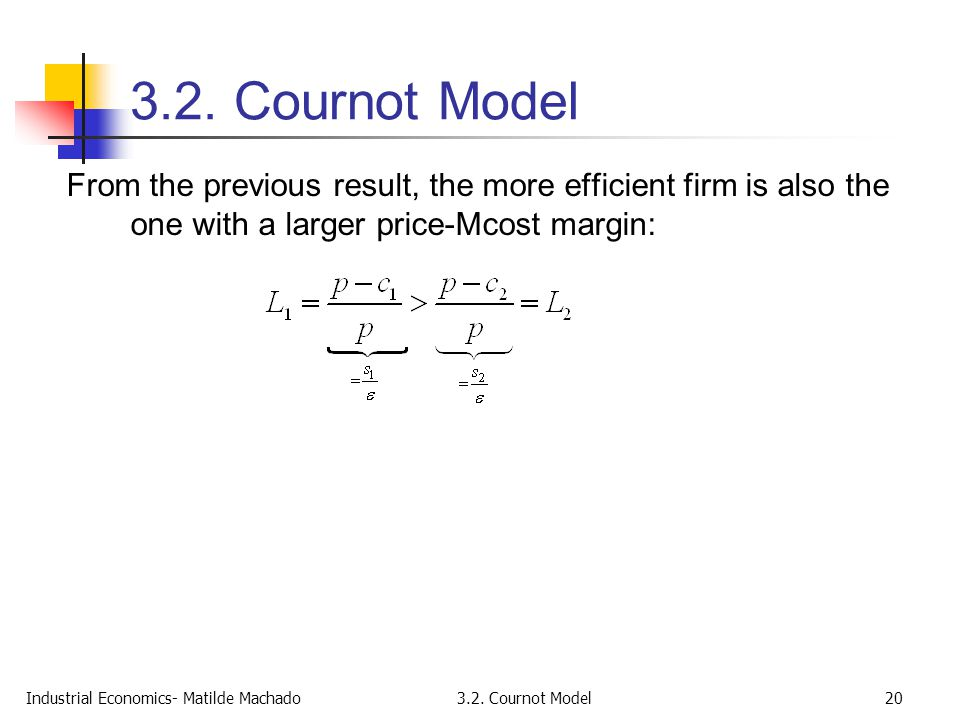 3.2. Cournot Model From the previous result, the more efficient firm is also the one with a larger price-Mcost margin: