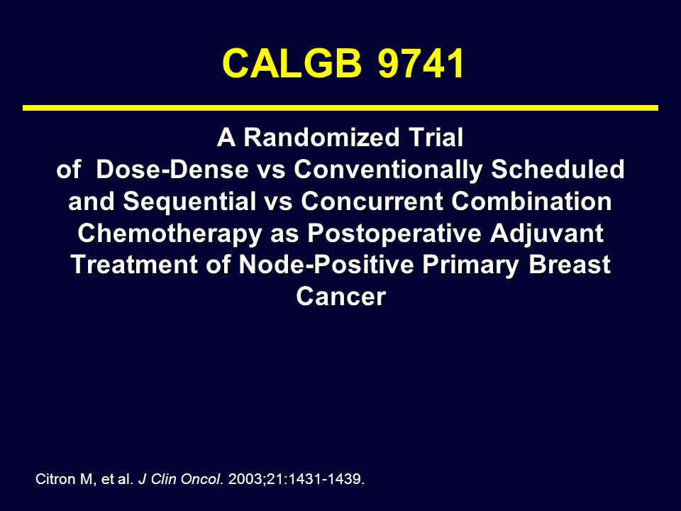 CALGB 9741 A Randomized Trial of Dose-Dense vs Conventionally Scheduled and Sequential vs Concurrent Combination Chemotherapy as Postoperative Adjuvant Treatment of Node-Positive Primary Breast Cancer