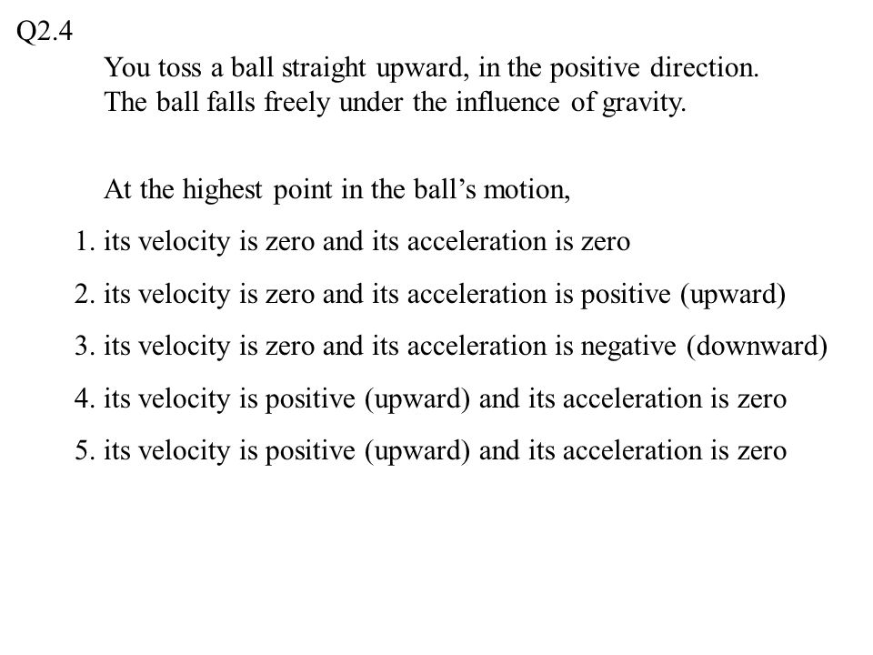 Q2.4 You toss a ball straight upward, in the positive direction. The ball falls freely under the influence of gravity.