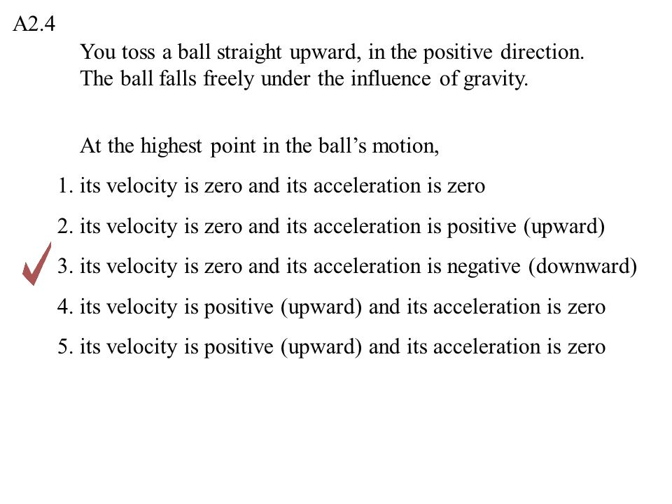 A2.4 You toss a ball straight upward, in the positive direction. The ball falls freely under the influence of gravity.