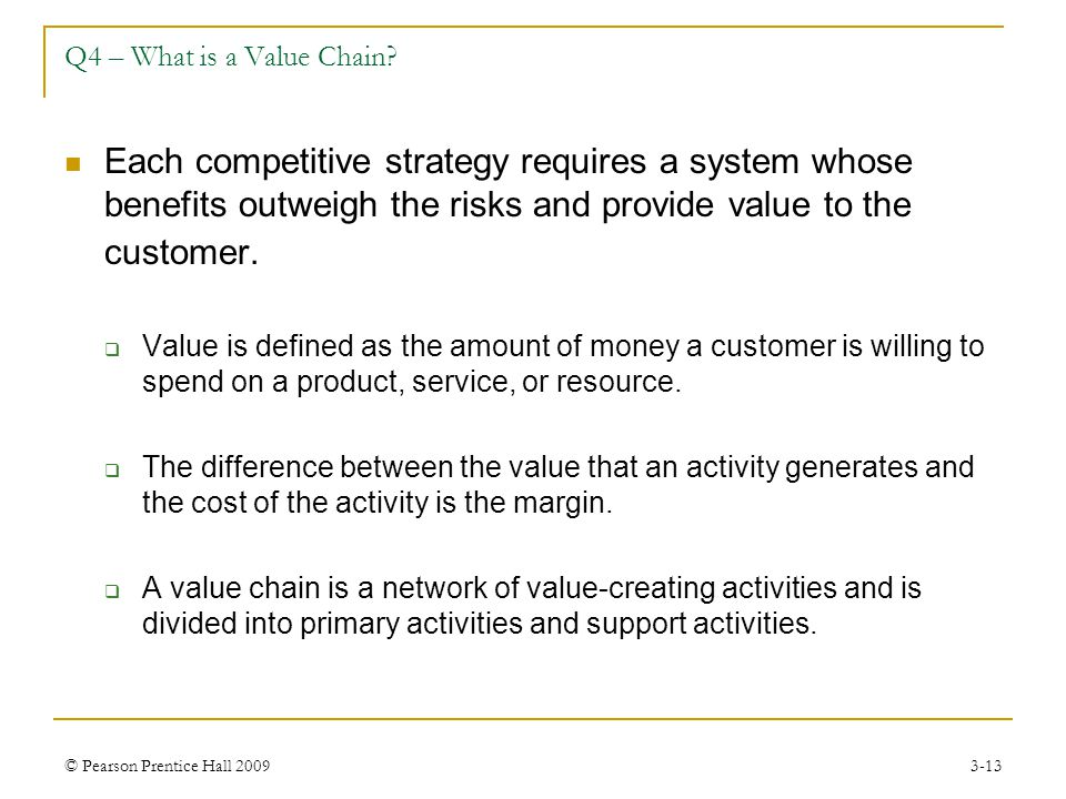 Q4 – What is a Value Chain Each competitive strategy requires a system whose benefits outweigh the risks and provide value to the customer.